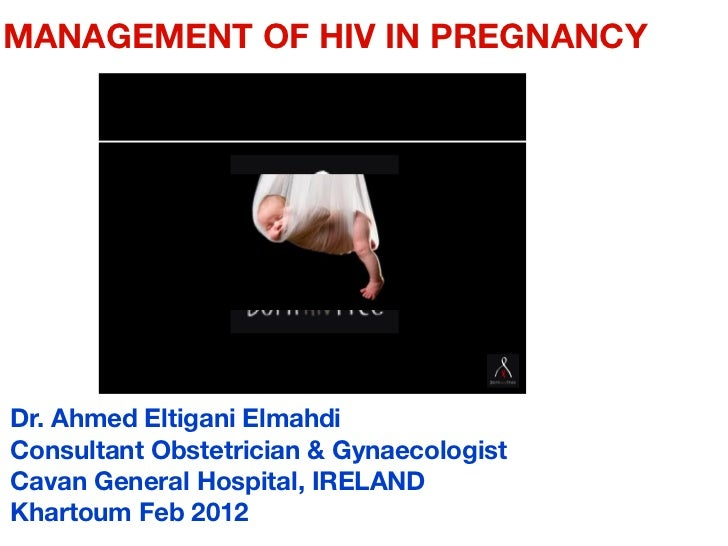 MANAGEMENT OF HIV IN PREGNANCYDr. Ahmed Eltigani ElmahdiConsultant Obstetrician & GynaecologistCavan General Hospital, IRE...