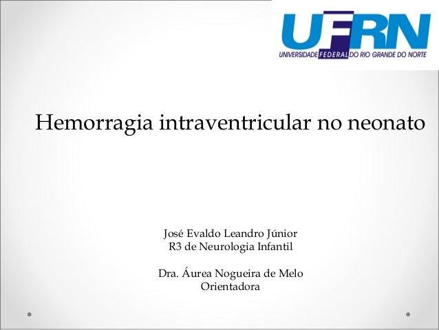 Hemorragia intraventricular no neonato  José Evaldo Leandro Júnior  R3 de Neurologia Infantil  Dra. Áurea Nogueira de Melo...