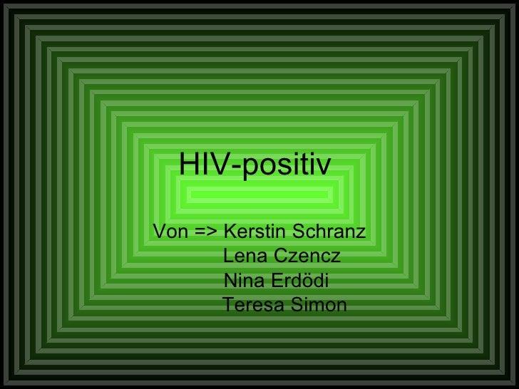 HIV-positiv  Von => Kerstin Schranz Lena Czencz Nina Erdödi Teresa Simon