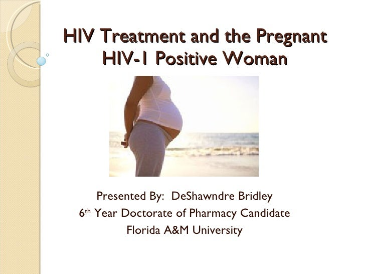 HIV Treatment and the Pregnant     HIV-1 Positive Woman          Presented By: DeShawndre Bridley  6th Year Doctorate of P...