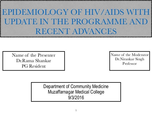 EPIDEMIOLOGY OF HIV/AIDS WITH UPDATE IN THE PROGRAMME AND RECENT ADVANCES Name of the Presenter Dr.Rama Shankar PG Residen...