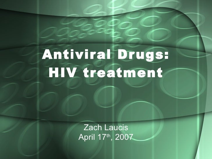 Antiviral Drugs: HIV treatment Zach Laucis April 17 th , 2007