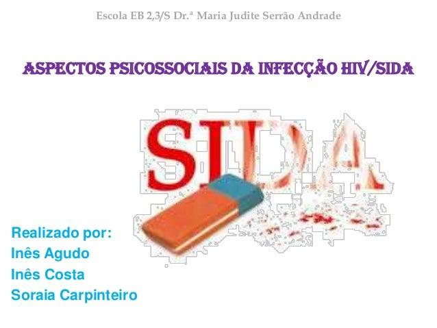 Escola EB 2,3/S Dr.ª Maria Judite Serrão Andrade  Aspectos Psicossociais da Infecção HIV/SIDA  Realizado por: Inês Agudo I...