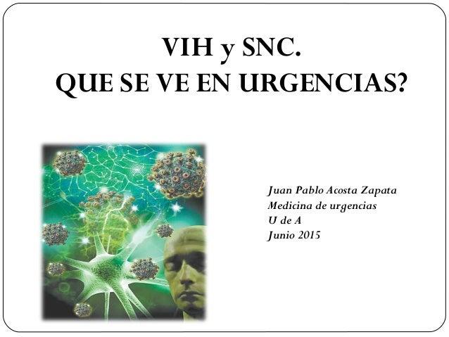 VIH y SNC. QUE SE VE EN URGENCIAS? Juan Pablo Acosta Zapata Medicina de urgencias U de A Junio 2015