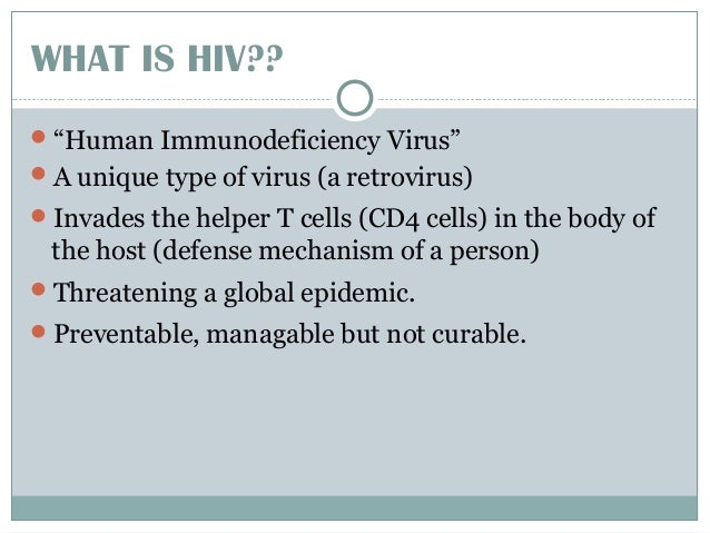 """WHAT IS HIV?? """"Human Immunodeficiency Virus"""" A unique type of virus (a retrovirus) Invades the helper T cells (CD4 cell..."""