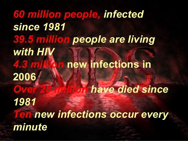 60 million people, infected since 1981 39.5 million people are living with HIV 4.3 million new infections in 2006 Over 28 ...