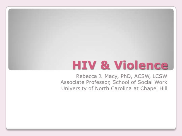 HIV & Violence       Rebecca J. Macy, PhD, ACSW, LCSW Associate Professor, School of Social Work University of North Carol...