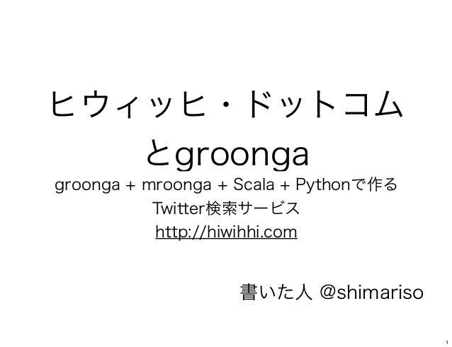 ヒウィッヒ・ドットコムとgroongagroonga + mroonga + Scala + Pythonで作るTwitter検索サービスhttp://hiwihhi.com書いた人 @shimariso1