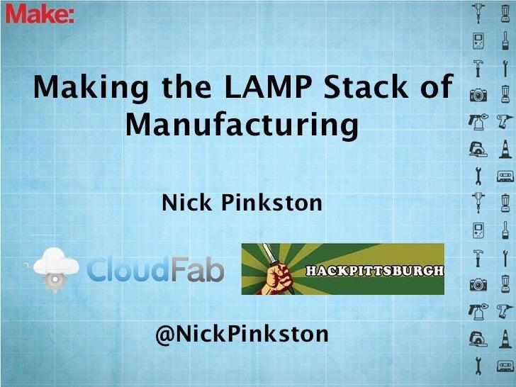 Making the LAMP Stack of     Manufacturing       Nick Pinkston       @NickPinkston