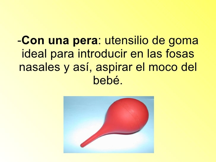 - Con una pera : utensilio de goma ideal para introducir en las fosas nasales y así, aspirar el moco del bebé.