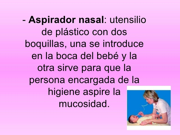 -  Aspirador nasal : utensilio de plástico con dos boquillas, una se introduce en la boca del bebé y la otra sirve para qu...