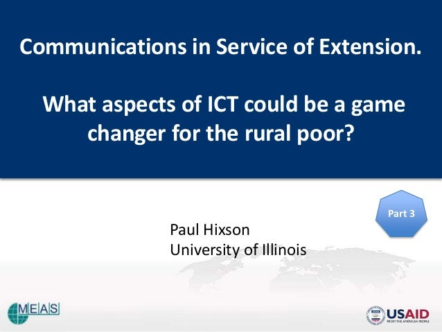 Communications in Service of Extension. What aspects of ICT could be a game changer for the rural poor? Paul Hixson Univer...