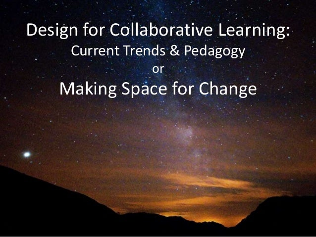 Design for Collaborative Learning: Current Trends & Pedagogy or Making Space for Change