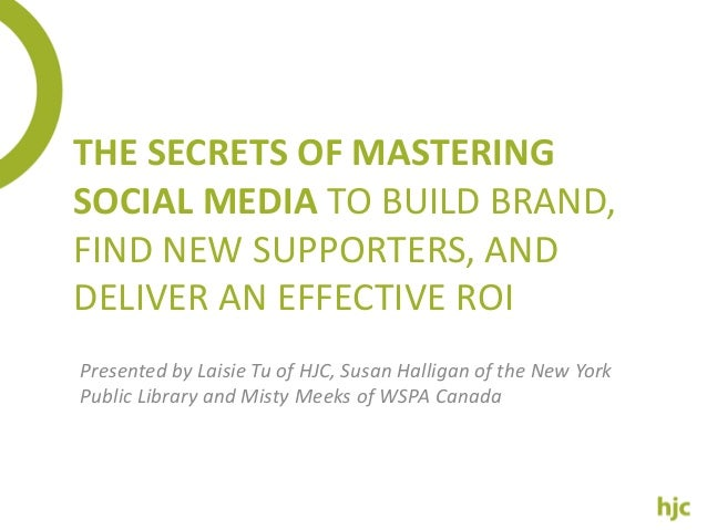 THE SECRETS OF MASTERING SOCIAL MEDIA TO BUILD BRAND, FIND NEW SUPPORTERS, AND DELIVER AN EFFECTIVE ROI Presented by Laisi...
