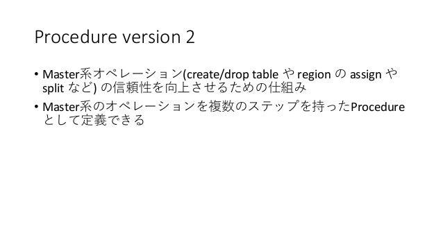Procedure version 2 • Master (create/drop table region assign split ) • Master Procedure