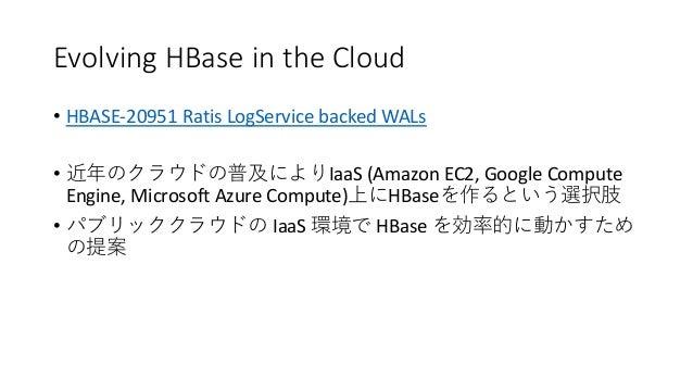 Evolving HBase in the Cloud • HBASE-20951 Ratis LogService backed WALs • IaaS (Amazon EC2, Google Compute Engine, Microsof...