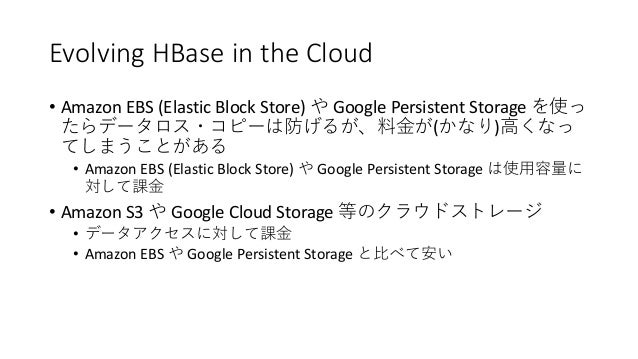 Evolving HBase in the Cloud • Amazon EBS (Elastic Block Store) Google Persistent Storage ( ) • Amazon EBS (Elastic Block S...