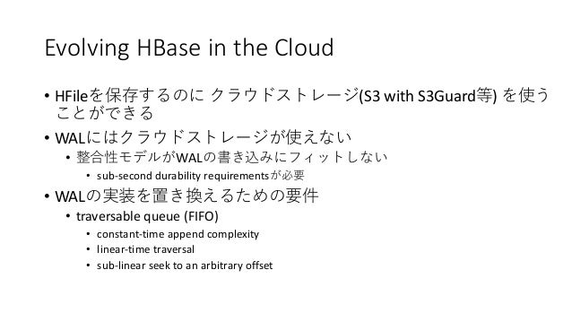 Evolving HBase in the Cloud • HFile (S3 with S3Guard ) • WAL • WAL • sub-second durability requirements • WAL • traversabl...
