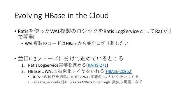 Evolving HBase in the Cloud • Ratis WAL Ratis LogService Ratis • WAL HBase • 2 1. Ratis LogService (RATIS-271) 2. HBase WA...