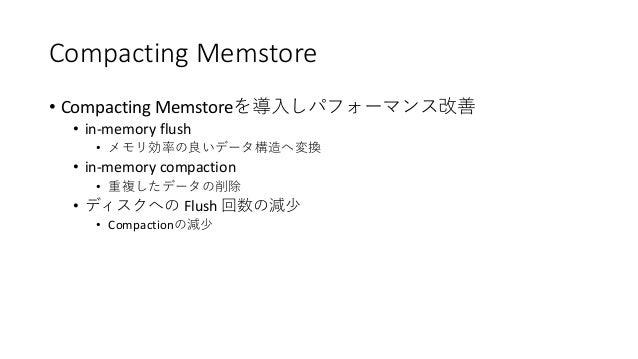Compacting Memstore • Compacting Memstore • in-memory flush • • in-memory compaction • • Flush • Compaction