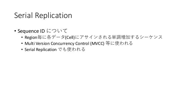 Serial Replication • Sequence ID • Region (Cell) • Multi Version Concurrency Control (MVCC) • Serial Replication