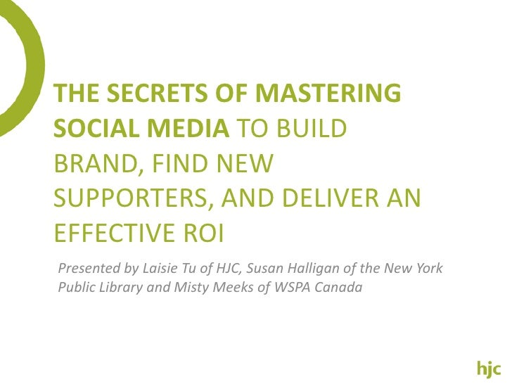 The Secrets Of Mastering Social Media To Build Brand, Find New Supporters, And Deliver An Effective ROI<br />Presented by ...