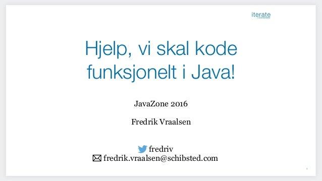 Hjelp, vi skal kode funksjonelt i Java! 1 JavaZone 2016 Fredrik Vraalsen fredriv fredrik.vraalsen@schibsted.com