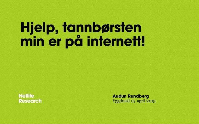 Hjelp, tannbørsten min er på internett! Audun Rundberg Yggdrasil 15. april 2015