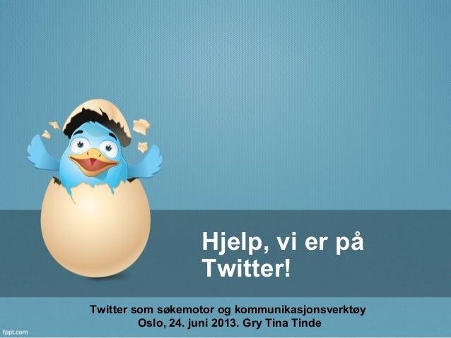 Hjelp, vi er påTwitter!Twitter som søkemotor og kommunikasjonsverktøyOslo, 24. juni 2013. Gry Tina Tinde