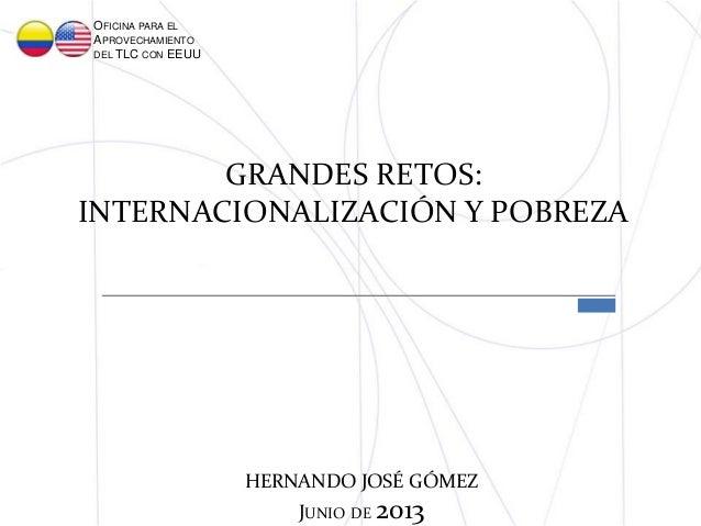 GRANDES RETOS:INTERNACIONALIZACIÓN Y POBREZAOFICINA PARA ELAPROVECHAMIENTODEL TLC CON EEUUHERNANDO JOSÉ GÓMEZJUNIO DE 2013