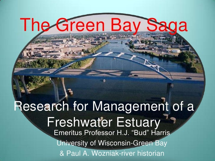 "The Green Bay SagaResearch for Management of a Freshwater Estuary<br />Emeritus Professor H.J. ""Bud"" Harris<br />Universit..."