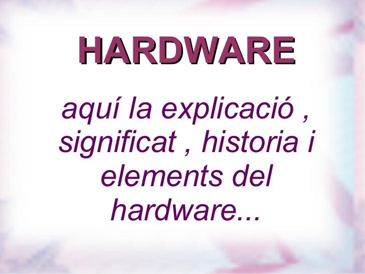HARDWARE aquí la explicació , significat , historia i elements del hardware...