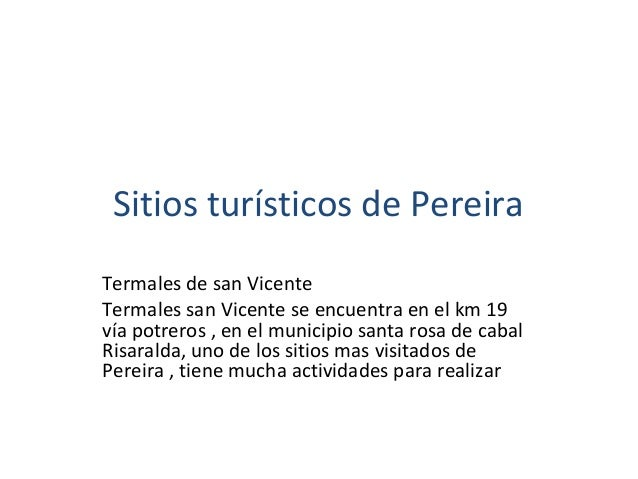 Sitios turísticos de Pereira Termales de san Vicente Termales san Vicente se encuentra en el km 19 vía potreros , en el mu...