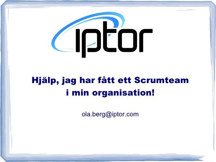 Hjälp, jag har fått ett Scrumteam         i min organisation!            ola.berg@iptor.com