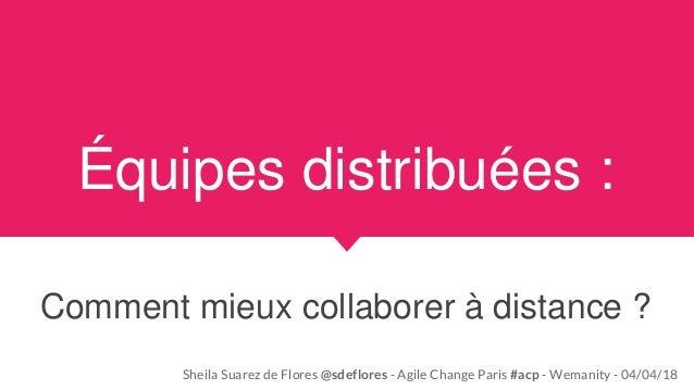 Équipes distribuées : Comment mieux collaborer à distance ? Sheila Suarez de Flores @sdeflores - Agile Change Paris #acp -...