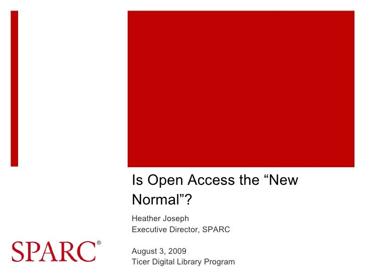 """Is Open Access the """"New Normal""""? Heather Joseph Executive Director, SPARC August 3, 2009 Ticer Digital Library Program"""