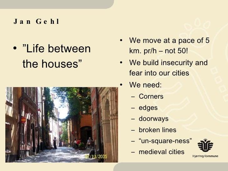 """Jan Gehl <ul><li>"""" Life between the houses"""" </li></ul><ul><li>We move at a pace of 5 km. pr/h – not 50! </li></ul><ul><li>..."""