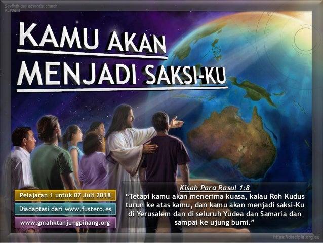 "Pelajaran 1 untuk 07 Juli 2018 Diadaptasi dari www.fustero.es www.gmahktanjungpinang.org Kisah Para Rasul 1:8 ""Tetapi kamu..."