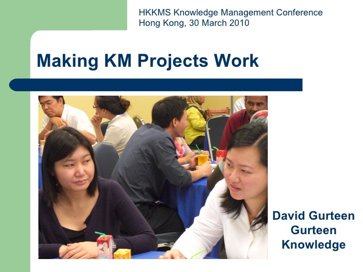Making KM Projects Work David Gurteen Gurteen Knowledge HKKMS Knowledge Management Conference Hong Kong, 30 March 2010