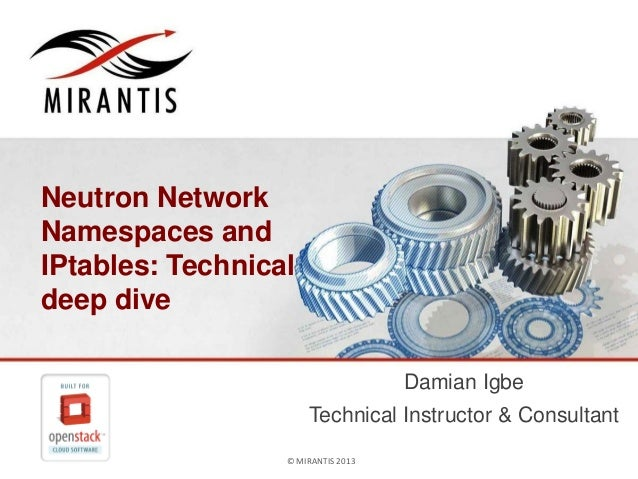 Neutron Network Namespaces and IPtables: Technical deep dive Damian Igbe Technical Instructor & Consultant © MIRANTIS 2013...