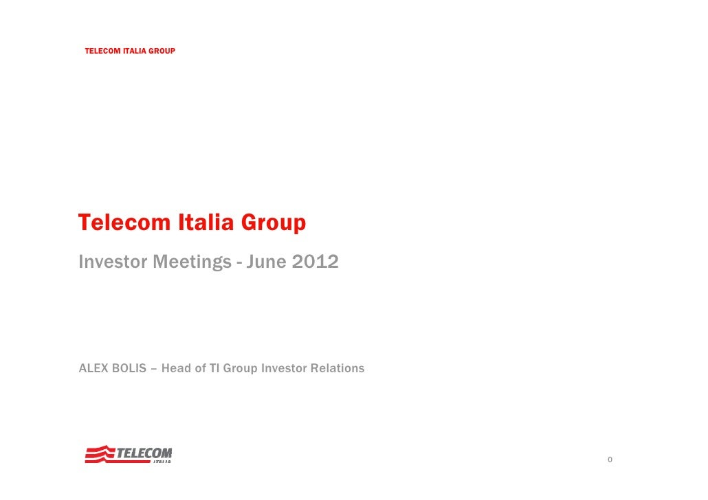 TELECOM ITALIA GROUPTelecom Italia GroupInvestor Meetings - June 2012ALEX BOLIS – Head of TI Group Investor Relations     ...