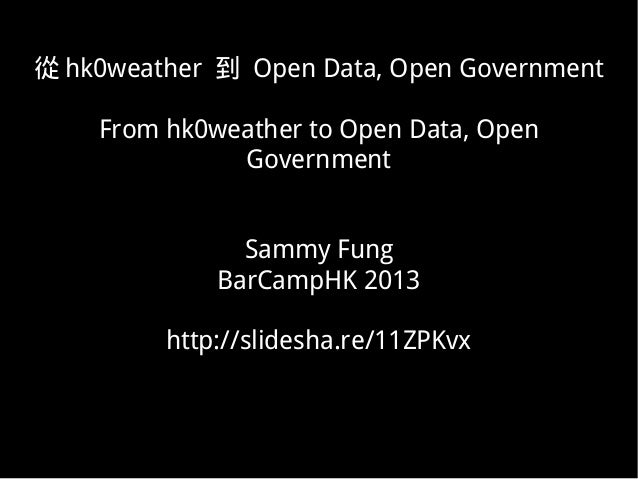 從 hk0weather 到 Open Data, Open Government    From hk0weather to Open Data, Open              Government               Samm...