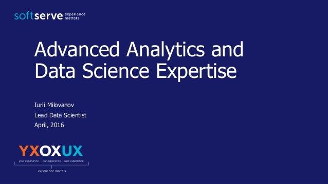 Advanced Analytics and Data Science Expertise Iurii Milovanov Lead Data Scientist April, 2016