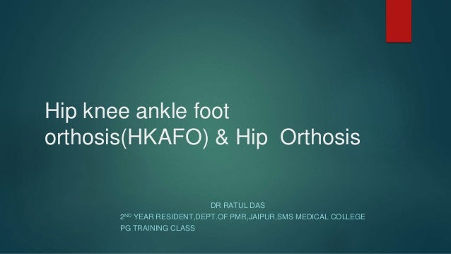 Hip knee ankle foot orthosis(HKAFO) & Hip Orthosis DR RATUL DAS 2ND YEAR RESIDENT,DEPT.OF PMR,JAIPUR,SMS MEDICAL COLLEGE P...