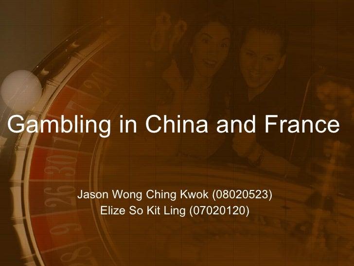 Gambling in China and France  Jason Wong Ching Kwok (08020523) Elize So Kit Ling (07020120)