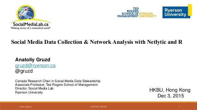 Social Media Data Collection & Network Analysis with Netlytic and R Anatoliy Gruzd gruzd@ryerson.ca @gruzd Canada Research...
