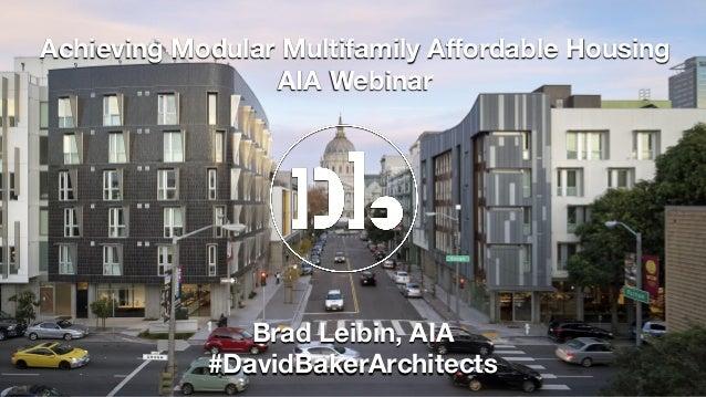 Achieving Modular Multifamily Affordable Housing AIA Webinar Brad Leibin, AIA #DavidBakerArchitects