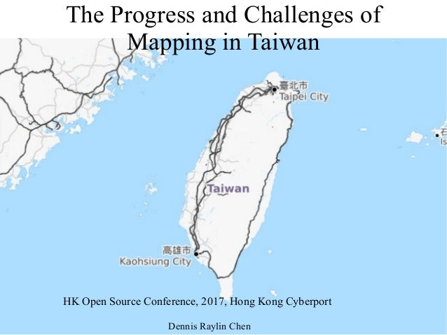 The Progress and Challenges of Mapping in Taiwan HK Open Source Conference, 2017, Hong Kong Cyberport Dennis Raylin Chen