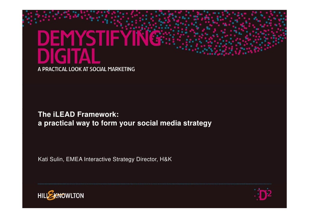 The iLEAD Framework: a practical way to form your social media strategy    Kati Sulin, EMEA Interactive Strategy Director,...