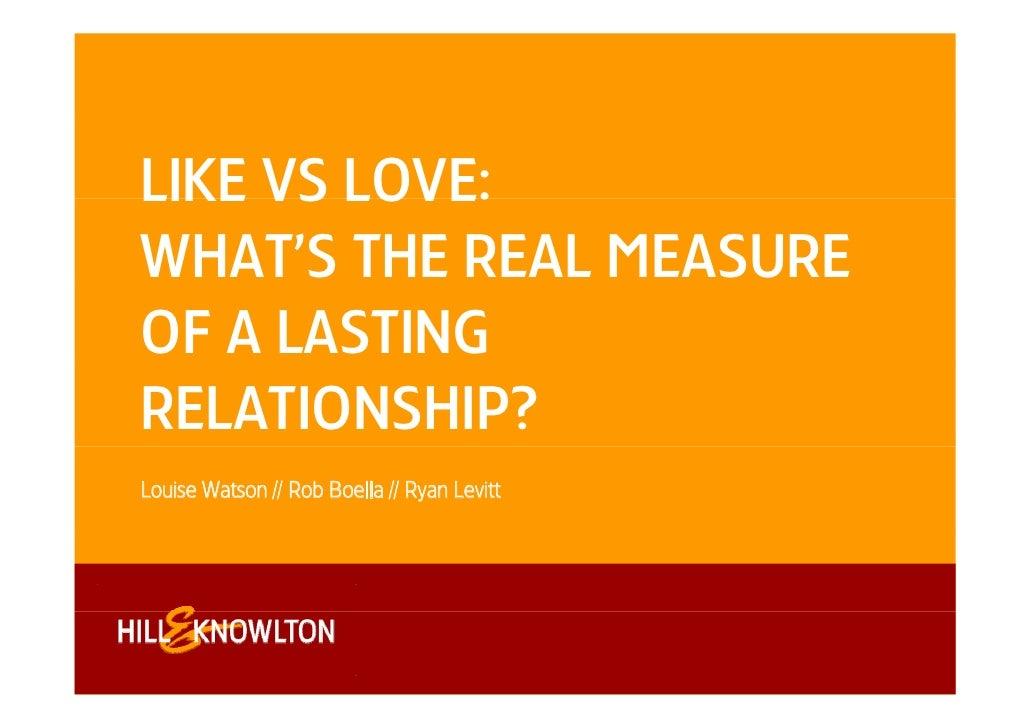 LIKE VS LOVE:WHAT'S THE REAL MEASUREOF A LASTINGRELATIONSHIP?Louise Watson // Rob Boella // Ryan Levitt